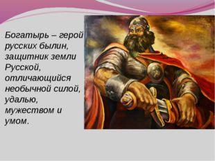 Богатырь – герой русских былин, защитник земли Русской, отличающийся необычно