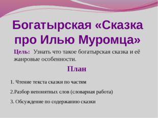 Богатырская «Сказка про Илью Муромца» Цель: Узнать что такое богатырская сказ