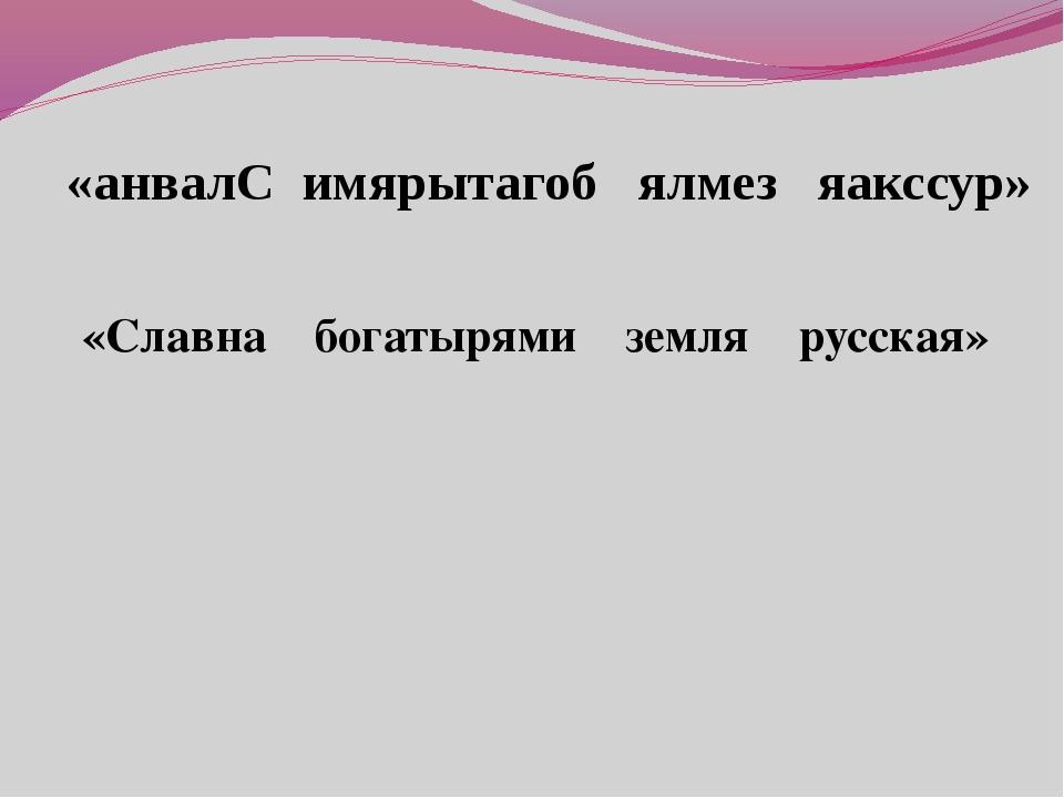 «анвалС имярытагоб ялмез яакссур» «Славна богатырями земля русская»