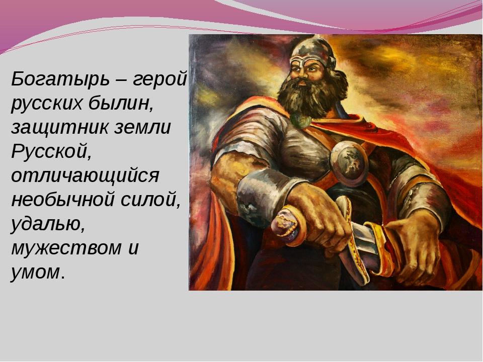 Богатырь – герой русских былин, защитник земли Русской, отличающийся необычно...