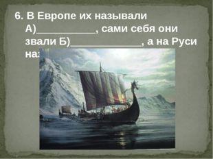 6. В Европе их называли А)__________, сами себя они звали Б)____________, а н