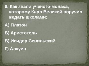 8. Как звали ученого-монаха, которому Карл Великий поручил ведать школами: А)