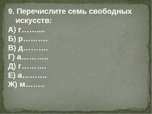 9. Перечислите семь свободных искусств: А) г…….... Б) р………. В) д………. Г) а……….
