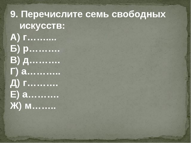 9. Перечислите семь свободных искусств: А) г…….... Б) р………. В) д………. Г) а………....