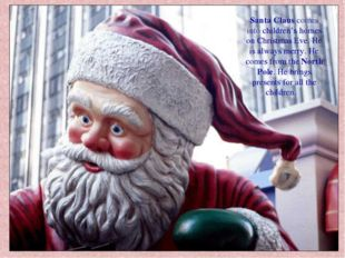 Santa Claus comes into children's homes on Christmas Eve. He is always merry.