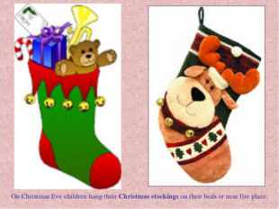On Christmas Eve children hang their Christmas stockings on their beds or nea