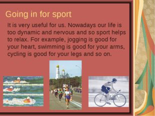 Going in for sport It is very useful for us. Nowadays our life is too dynami
