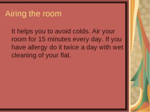 Airing the room It helps you to avoid colds. Air your room for 15 minutes ev