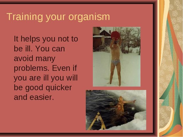 Training your organism It helps you not to be ill. You can avoid many proble...