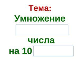 Тема: Умножение и деление числа на 10 и на 100.