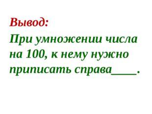 Вывод: При умножении числа на 100, к нему нужно приписать справа____.