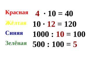 Красная 4 ∙ 10 = 40 Жёлтая 10 ∙ 12 = 120 Синяя 1000 : 10 = 100 Зелёная 50
