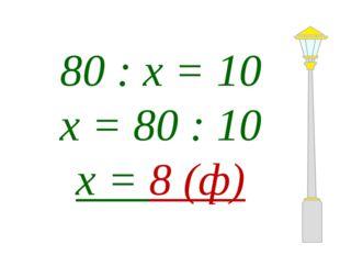 80 : х = 10 х = 80 : 10 х = 8 (ф)