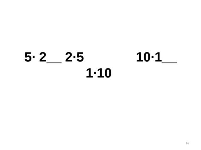 * 5· 2__ 2·5 10·1__ 1·10