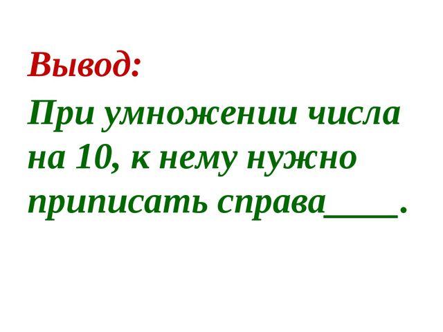 Вывод: При умножении числа на 10, к нему нужно приписать справа____.
