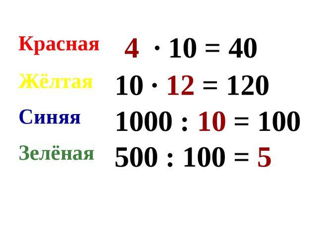 Красная 4 ∙ 10 = 40 Жёлтая 10 ∙ 12 = 120 Синяя 1000 : 10 = 100 Зелёная 50...