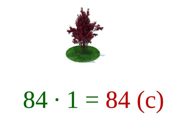 84 ∙ 1 = 84 (с)