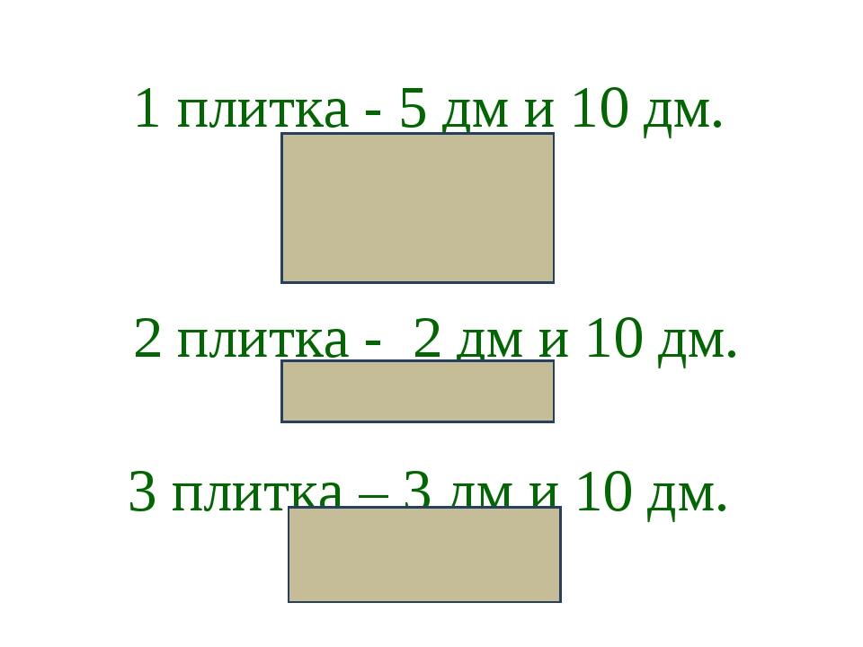 1 плитка - 5 дм и 10 дм. 2 плитка - 2 дм и 10 дм. 3 плитка – 3 дм и 10 дм.