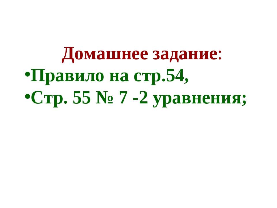 Домашнее задание: Правило на стр.54, Стр. 55 № 7 -2 уравнения;