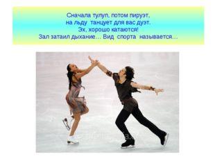 Сначала тулуп, потом пируэт, на льду танцует для вас дуэт. Эх, хорошо катаютс