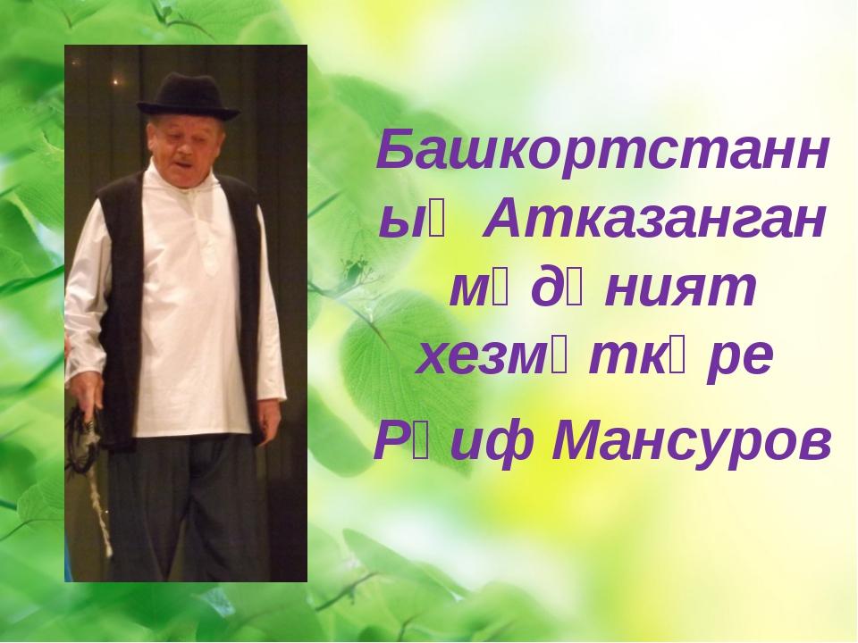 Башкортстанның Атказанган мәдәният хезмәткәре Рәиф Мансуров