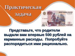 Практическая задача Представьте, что родители выдали вам впервые 500 рублей