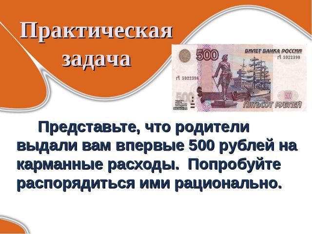 Практическая задача Представьте, что родители выдали вам впервые 500 рублей...