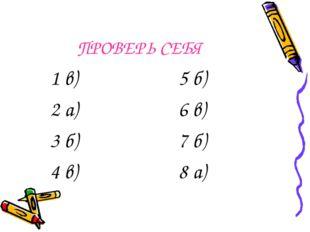ПРОВЕРЬ СЕБЯ 1 в) 2 а) 3 б) 4 в) 5 б) 6 в) 7 б) 8 а)