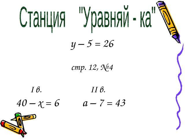 у – 5 = 26 стр. 12, № 4 I в. II в. 40 – х = 6 а – 7 = 43