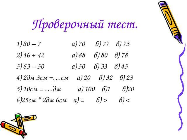 Проверочный тест. 1) 80 – 7 а) 70 б) 77 в) 73 2) 46 + 42 а) 88 б) 80 в) 78 3...