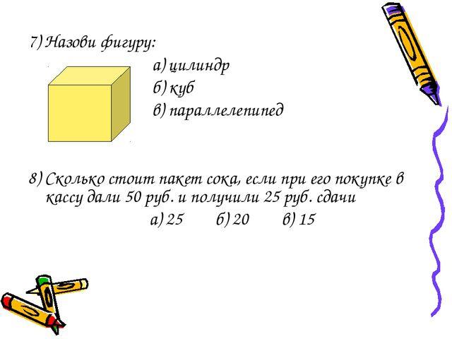 7) Назови фигуру: а) цилиндр б) куб в) параллелепипед 8) Сколько стоит пакет...
