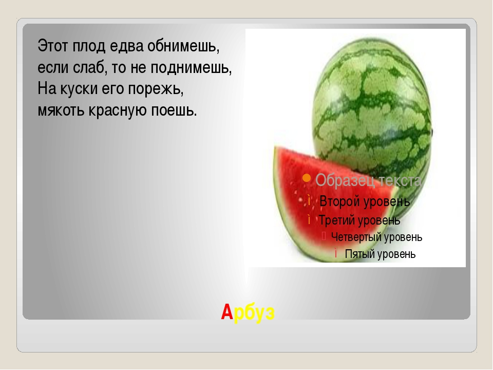 Арбуз Этот плод едва обнимешь, если слаб, то не поднимешь, На куски его поре...