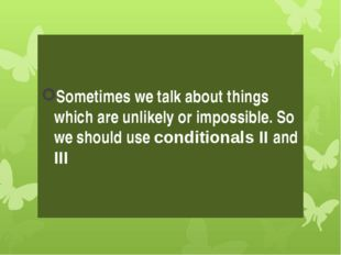 Sometimes we talk about things which are unlikely or impossible. So we should