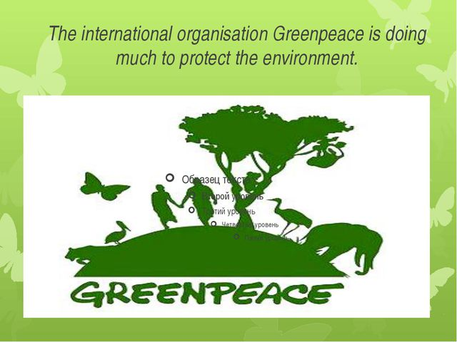 The international organisation Greenpeace is doing much to protect the enviro...