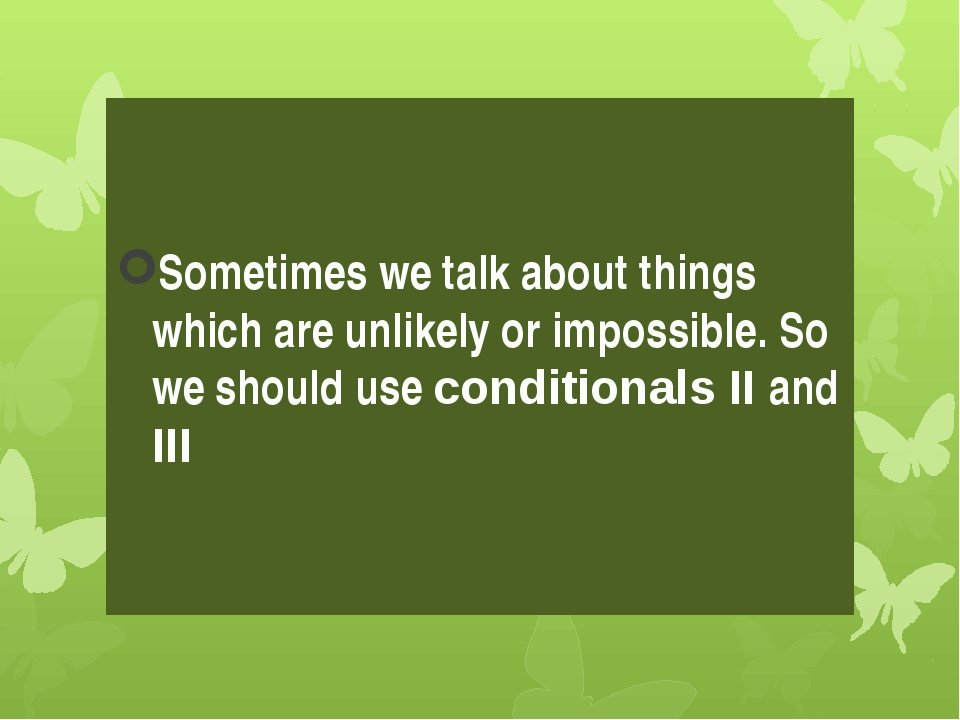 Sometimes we talk about things which are unlikely or impossible. So we should...