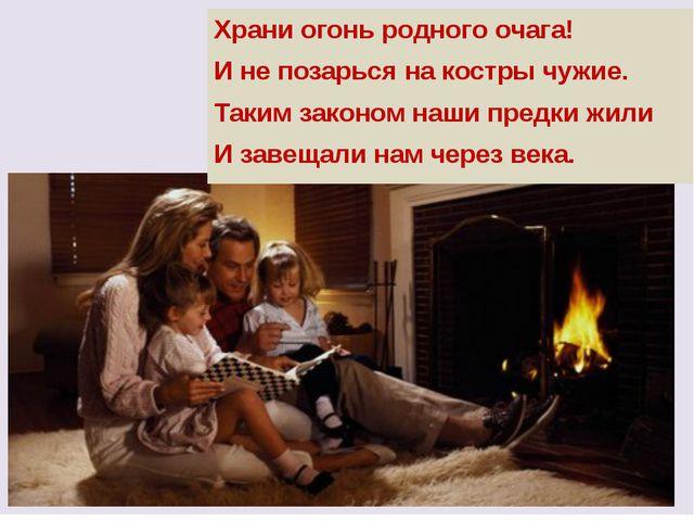 Храни огонь родного очага! И не позарься на костры чужие. Таким законом наши...