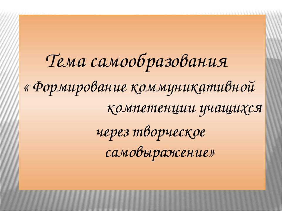 Тема самообразования « Формирование коммуникативной компетенции учащихся чер...