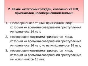 2. Какие категории граждан, согласно УК РФ, признаются несовершеннолетними?