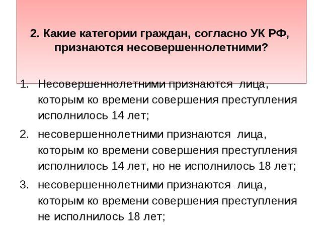 2. Какие категории граждан, согласно УК РФ, признаются несовершеннолетними?...
