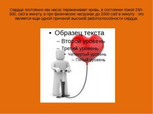 Сердце постоянно как насос перекачивает кровь, в состоянии покоя 250-300, см3