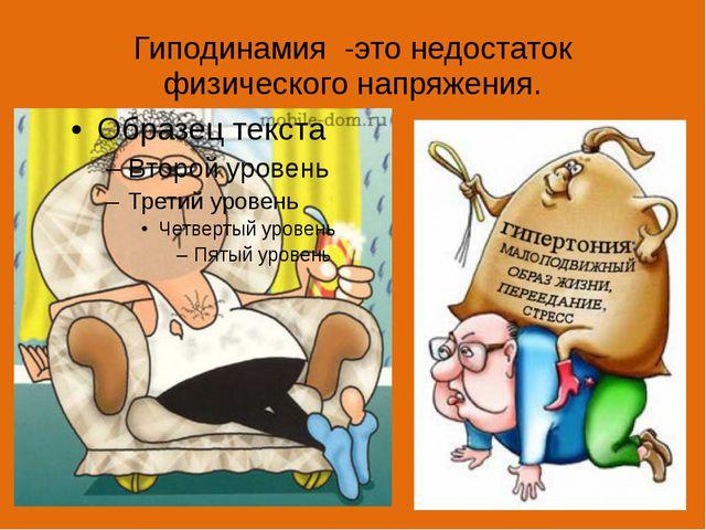 Гиподинамия -это недостаток физического напряжения.