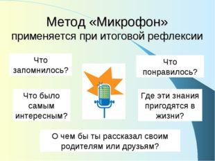 Метод «Микрофон» применяется при итоговой рефлексии Что запомнилось? Что понр