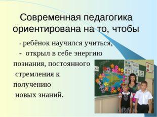 Современная педагогика ориентирована на то, чтобы - ребёнок научился учиться,