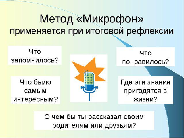 Метод «Микрофон» применяется при итоговой рефлексии Что запомнилось? Что понр...
