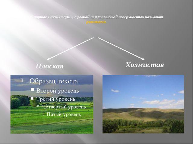 Обширные участки суши, с ровной или холмистой поверхностью называют равнинам...