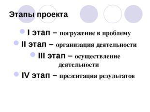 Этапы проекта I этап – погружение в проблему II этап – организация деятельнос