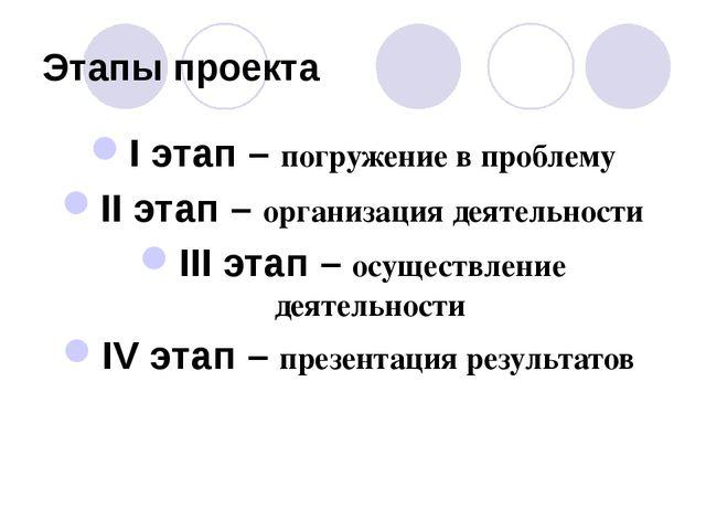 Этапы проекта I этап – погружение в проблему II этап – организация деятельнос...