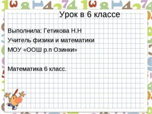 Урок в 6 классе Выполнила: Гетикова Н.Н Учитель физики и математики МОУ «ООШ