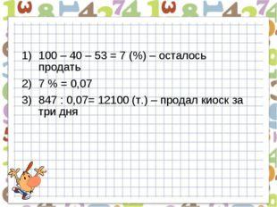 100 – 40 – 53 = 7 (%) – осталось продать 7 % = 0,07 847 : 0,07= 12100 (т.) –