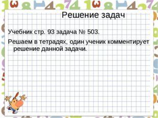 Решение задач Учебник стр. 93 задача № 503. Решаем в тетрадях, один ученик ко